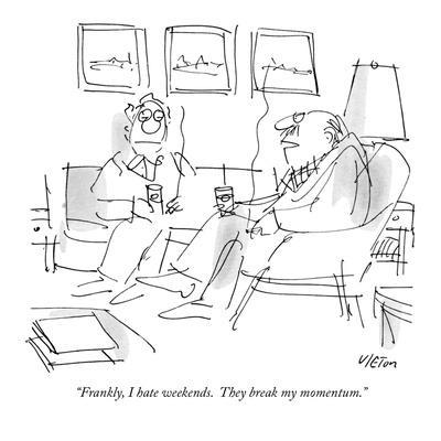 """Frankly, I hate weekends.  They break my momentum."" - New Yorker Cartoon"