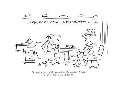 """I don't expect to do as well as the market. I just want to have a lot of ?"" - New Yorker Cartoon"