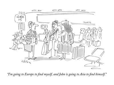 """I'm going to Europe to ?nd myself, and John is going to Asia to ?nd?"" - New Yorker Cartoon"