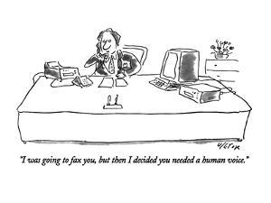 """""""I was going to fax you, but then I decided you needed a human voice."""" - New Yorker Cartoon by Dean Vietor"""
