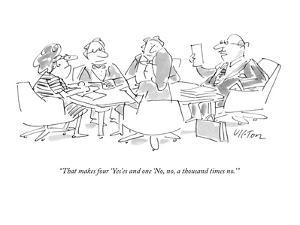 """""""That makes four 'Yes'es and one 'No, no, a thousand times no.'"""" - New Yorker Cartoon by Dean Vietor"""