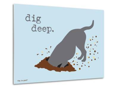 Dig Deep-Dog is Good-Metal Print