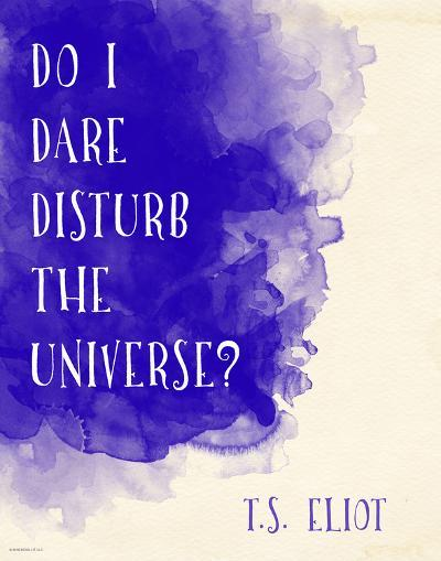 Do I Dare Disturb the Universe? - T.S. Eliot Inspirational Literary Quote-Jeanne Stevenson-Art Print