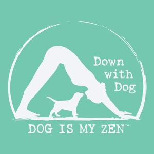 Dog is my Zen - Down with Dog by Dog is Good