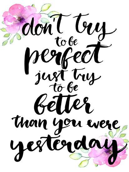Don't Try to Be Perfect, Just Try to Be Better than You Were Yesterday - Inspirational Handwritten-kotoko-Art Print