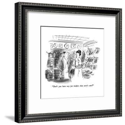 """Don't you have any pot holders that aren't cute?"" - New Yorker Cartoon-Frank Modell-Framed Premium Giclee Print"