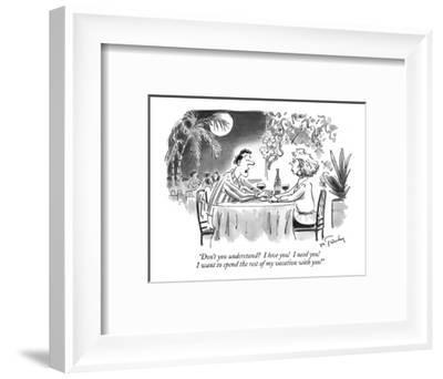 """""""Don't you understand?  I love you!  I need you!  I want to spend the rest?"""" - New Yorker Cartoon-Mike Twohy-Framed Premium Giclee Print"""