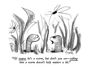 """Of course he's a worm, but don't you see?calling him a worm doesn't help ? by Donald Reilly"