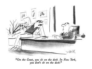 """On the Coast, you sit on the desk.  In New York, you don't sit on the des?"" - New Yorker Cartoon by Donald Reilly"