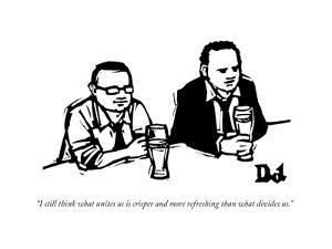 """""""I still think what unites us is crisper and more refreshing than what div..."""" - New Yorker Cartoon by Drew Dernavich"""