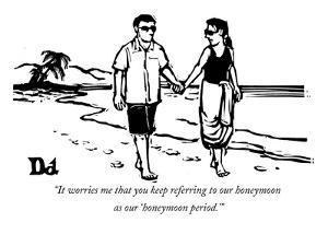"""It worries me that you keep referring to our honeymoon as our 'honeymoon ?"" - New Yorker Cartoon by Drew Dernavich"