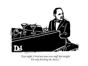 """""""Last night, I tried out some new stuff, but tonight I'm only drinking the?"""" - New Yorker Cartoon by Drew Dernavich"""