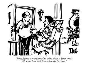 """""""So we figured why explore Mars when, closer to home, there's still so muc?"""" - New Yorker Cartoon by Drew Dernavich"""