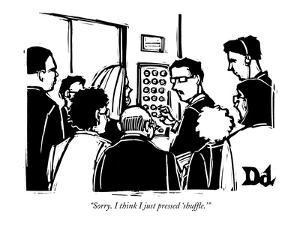 """Sorry. I think I just pressed 'shuffle.' "" - New Yorker Cartoon by Drew Dernavich"