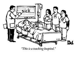 """This is a teaching hospital."" - New Yorker Cartoon by Drew Dernavich"