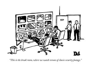"""""""This is the break room, where we watch reruns of classic security footage - New Yorker Cartoon by Drew Dernavich"""