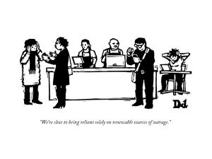 """""""We're close to being reliant solely on renewable sources of outrage."""" - New Yorker Cartoon by Drew Dernavich"""