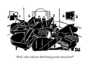 """""""Well, where did you think baby grands came from?"""" - New Yorker Cartoon by Drew Dernavich"""