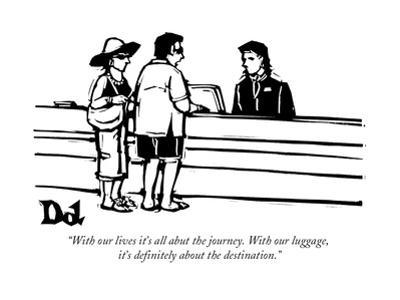 """""""With our lives it's all abut the journey. With our luggage, it's definite?"""" - New Yorker Cartoon by Drew Dernavich"""