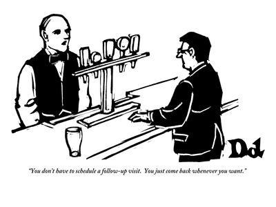"""""""You don't have to schedule a follow-up visit.  You just come back wheneve?"""" - New Yorker Cartoon"""