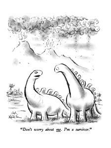 """Don't worry about me.  I'm a survivor."" - New Yorker Cartoon by Ed Fisher"