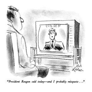 """President Reagan said today ? and I probably misquote..."" - New Yorker Cartoon by Ed Fisher"