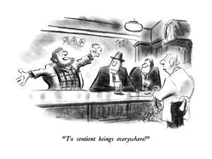 """""""To sentient beings everywhere!"""" - New Yorker Cartoon by Ed Fisher"""