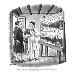 """Why, no.  I've never thought of putting funny little captions on the bottom."" - New Yorker Cartoon by Ed Fisher"