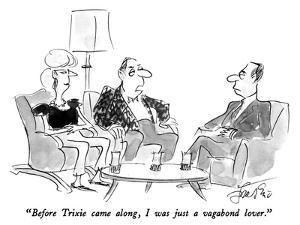 """""""Before Trixie came along, I was just a vagabond lover."""" - New Yorker Cartoon by Edward Frascino"""