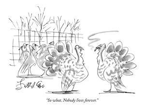 """""""So what. Nobody lives forever."""" - New Yorker Cartoon by Edward Frascino"""