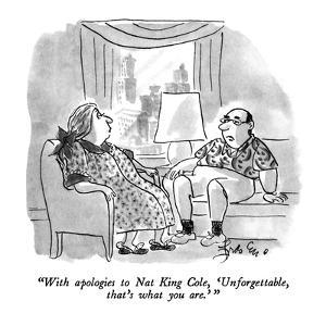 """""""With apologies to Nat King Cole, 'Unforgettable, that's what you  are.' """" - New Yorker Cartoon by Edward Frascino"""