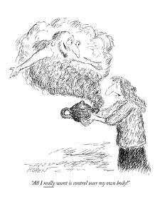 """All I really want is control over my own body!"" - New Yorker Cartoon by Edward Koren"