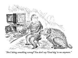 """""""Am I doing something wrong?  You don't say 'Good dog' to me anymore."""" - New Yorker Cartoon by Edward Koren"""