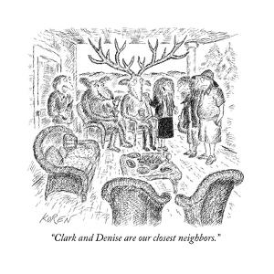 """Clark and Denise are our closest neighbors."" - New Yorker Cartoon by Edward Koren"