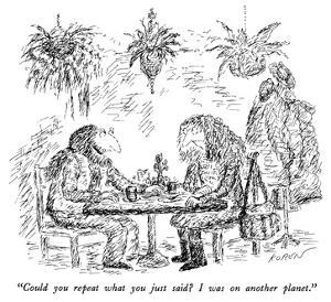 """""""Could you repeat what you just said?  I was on another planet."""" - New Yorker Cartoon by Edward Koren"""