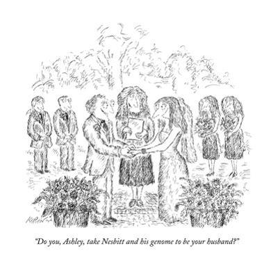 """Do you, Ashley, take Nesbitt and his genome to be your husband?"" - New Yorker Cartoon by Edward Koren"