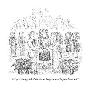 """""""Do you, Ashley, take Nesbitt and his genome to be your husband?"""" - New Yorker Cartoon by Edward Koren"""