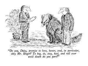 """""""Do you, Daisy, promise to love, honor, and, in particular, obey Mr. Singe?"""" - New Yorker Cartoon by Edward Koren"""