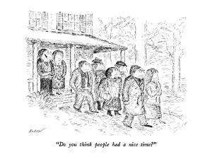 """Do you think people had a nice time?"" - New Yorker Cartoon by Edward Koren"