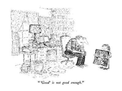 """ 'Good' is not enough."" - New Yorker Cartoon by Edward Koren"