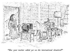 """Has your mother called yet on the international situation?"" - New Yorker Cartoon by Edward Koren"