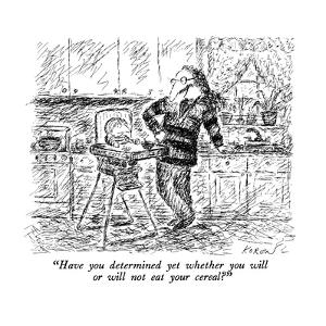 """""""Have you determined yet whether you will or will not eat your cereal?"""" - New Yorker Cartoon by Edward Koren"""