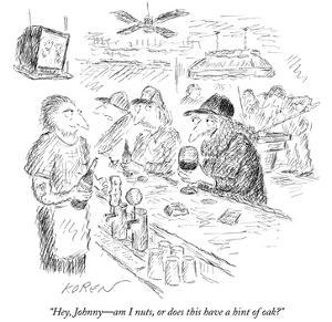 """Hey, Johnny—am I nuts, or does this have a hint of oak?"" - New Yorker Cartoon by Edward Koren"
