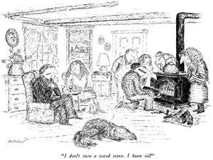 """I don't own a wood stove. I burn oil."" - New Yorker Cartoon by Edward Koren"
