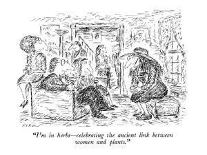 """""""I'm in herbs?celebrating the ancient link between women and plants."""" - New Yorker Cartoon by Edward Koren"""