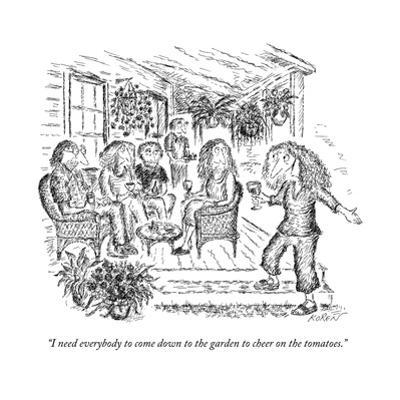 """I need everybody to come down to the garden to cheer on the tomatoes."" - New Yorker Cartoon by Edward Koren"