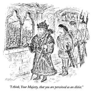 """""""I think, Your Majesty, that you are perceived as an élitist."""" - New Yorker Cartoon by Edward Koren"""