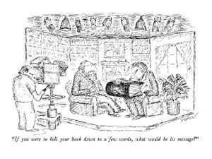 """If you were to boil your book down to a few words, what would be its mess?"" - New Yorker Cartoon by Edward Koren"