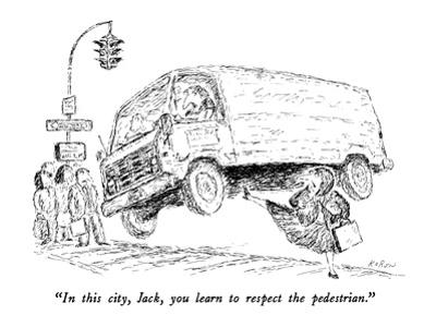 """""""In this city, Jack, you learn to respect the pedestrian."""" - New Yorker Cartoon by Edward Koren"""