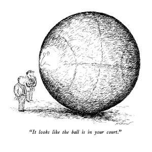 """""""It looks like the ball is in your court."""" - New Yorker Cartoon by Edward Koren"""